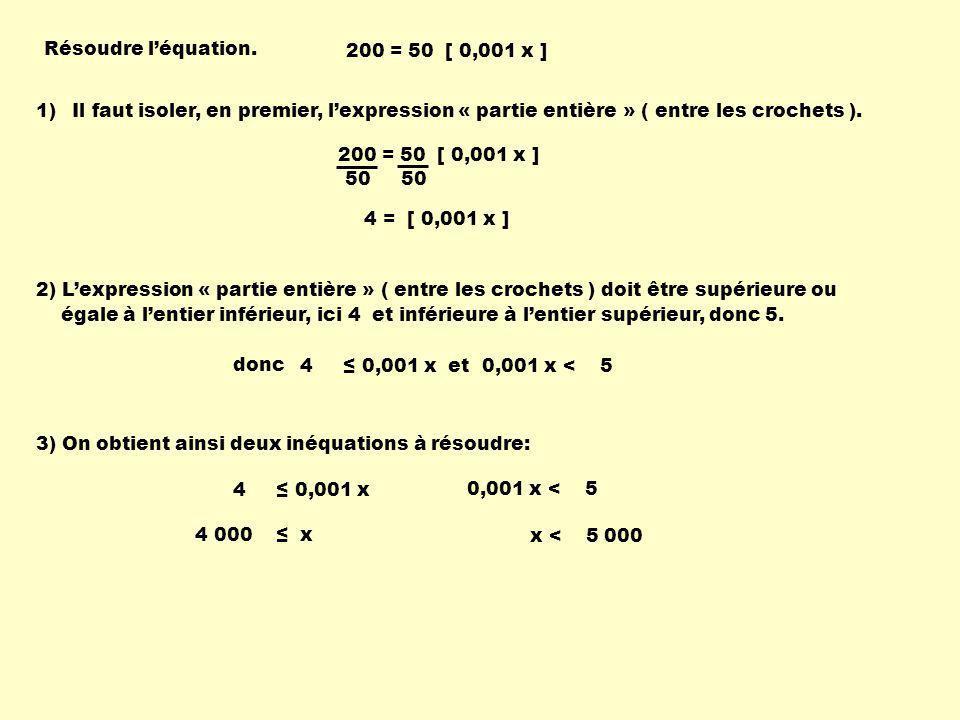 Résoudre l'équation. 200 = 50 [ 0,001 x ] Il faut isoler, en premier, l'expression « partie entière » ( entre les crochets ).